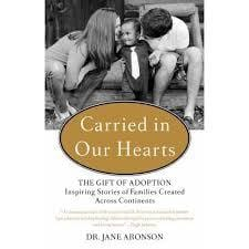 Carried in Our Hearts: The Gift of Adoption Inspiring Stories of Families Created Across Continents. by: Dr. Jane Aronson